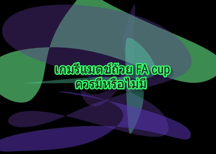 เกมรีแมตช์ถ้วย FA cup ควรมีหรือไม่มี